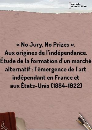 « No Jury, No Prizes ». Aux origines de l'indépendance. Étude de la formation d'un marché alternatif : l'émergence de l'art indépendant en France et aux États-Unis (1884-1922)